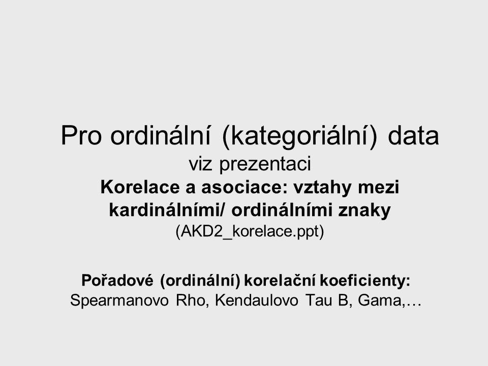 Pro ordinální (kategoriální) data viz prezentaci Korelace a asociace: vztahy mezi kardinálními/ ordinálními znaky (AKD2_korelace.ppt) Pořadové (ordiná