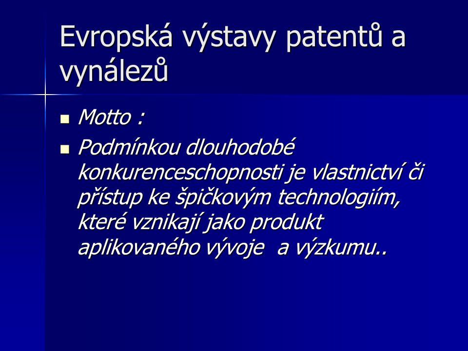 Evropská výstavy patentů a vynálezů Motto : Motto : Podmínkou dlouhodobé konkurenceschopnosti je vlastnictví či přístup ke špičkovým technologiím, které vznikají jako produkt aplikovaného vývoje a výzkumu..