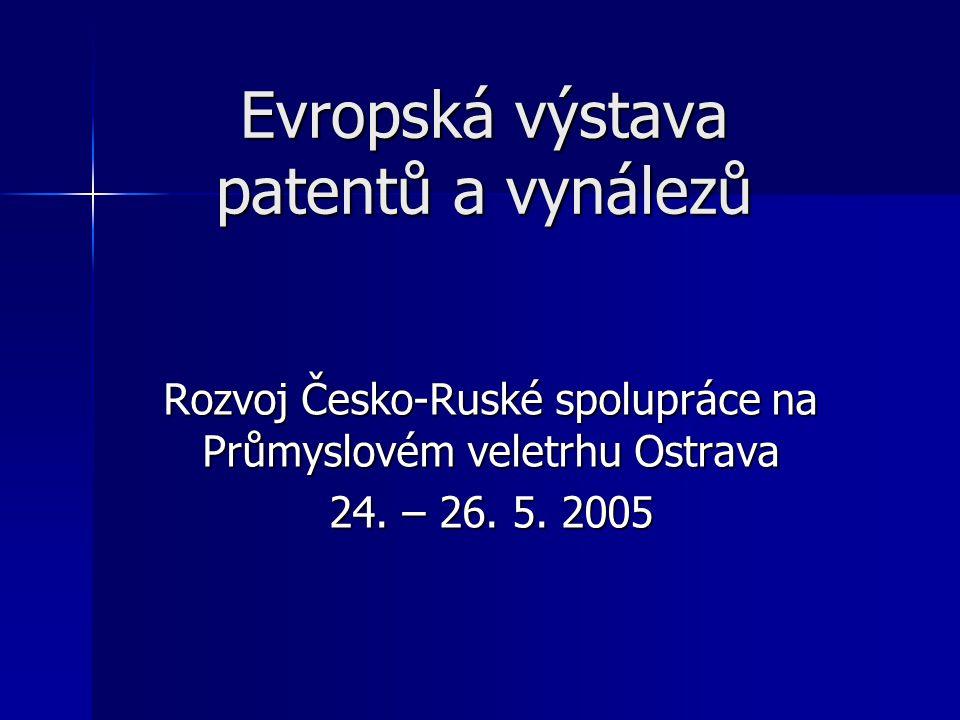 Evropská výstava patentů a vynálezů Rozvoj Česko-Ruské spolupráce na Průmyslovém veletrhu Ostrava 24. – 26. 5. 2005