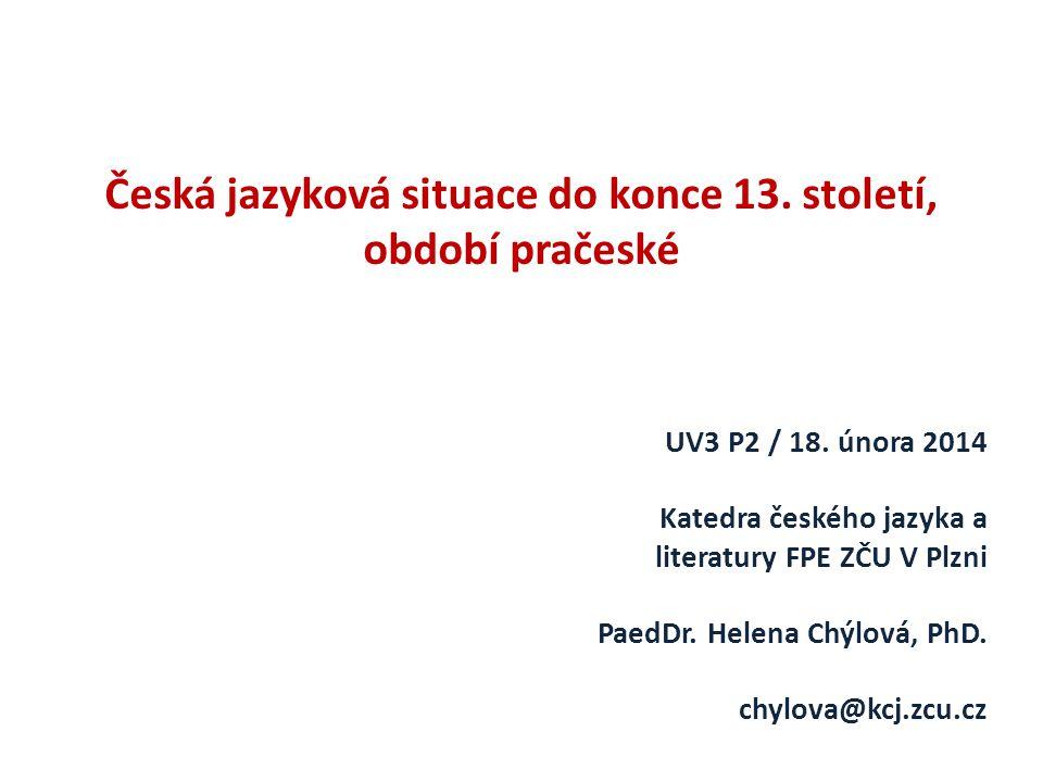 Česká jazyková situace do konce 13. století, období pračeské UV3 P2 / 18. února 2014 Katedra českého jazyka a literatury FPE ZČU V Plzni PaedDr. Helen