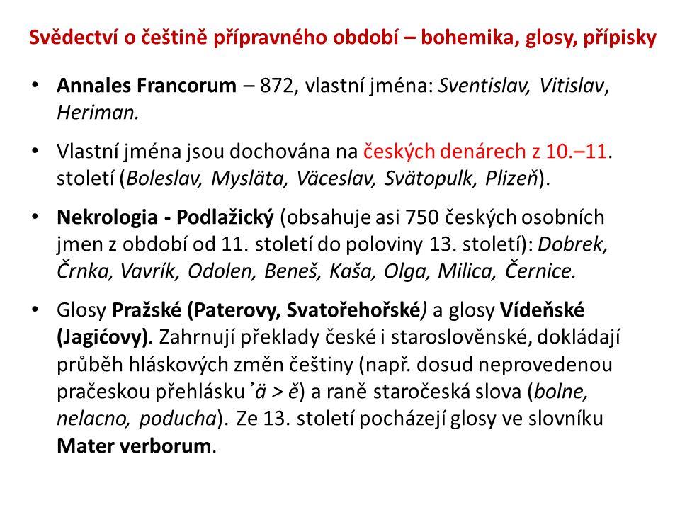 Svědectví o češtině přípravného období – bohemika, glosy, přípisky Annales Francorum – 872, vlastní jména: Sventislav, Vitislav, Heriman. Vlastní jmén