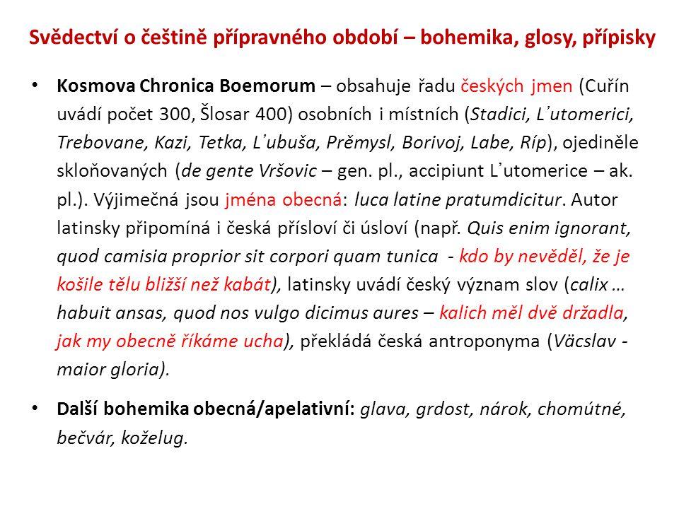 Svědectví o češtině přípravného období – bohemika, glosy, přípisky Kosmova Chronica Boemorum – obsahuje řadu českých jmen (Cuřín uvádí počet 300, Šlosar 400) osobních i místních (Stadici, L᾽utomerici, Trebovane, Kazi, Tetka, L᾽ubuša, Prěmysl, Borivoj, Labe, Ríp), ojediněle skloňovaných (de gente Vršovic – gen.