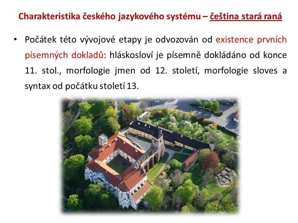 Charakteristika českého jazykového systému – čeština stará raná Počátek této vývojové etapy je odvozován od existence prvních písemných dokladů: hláskosloví je písemně dokládáno od konce 11.