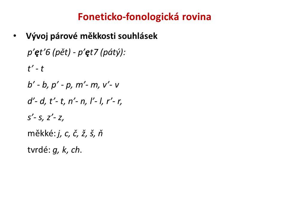 Foneticko-fonologická rovina Vývoj párové měkkosti souhlásek p'ęt'6 (pět) - p'ęt7 (pátý): t' - t b' - b, p' - p, m'- m, v'- v d'- d, t'- t, n'- n, l'-