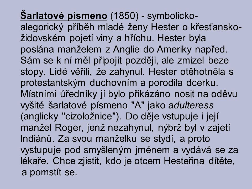 Šarlatové písmeno (1850) - symbolicko- alegorický příběh mladé ženy Hester o křesťansko- židovském pojetí viny a hříchu. Hester byla poslána manželem