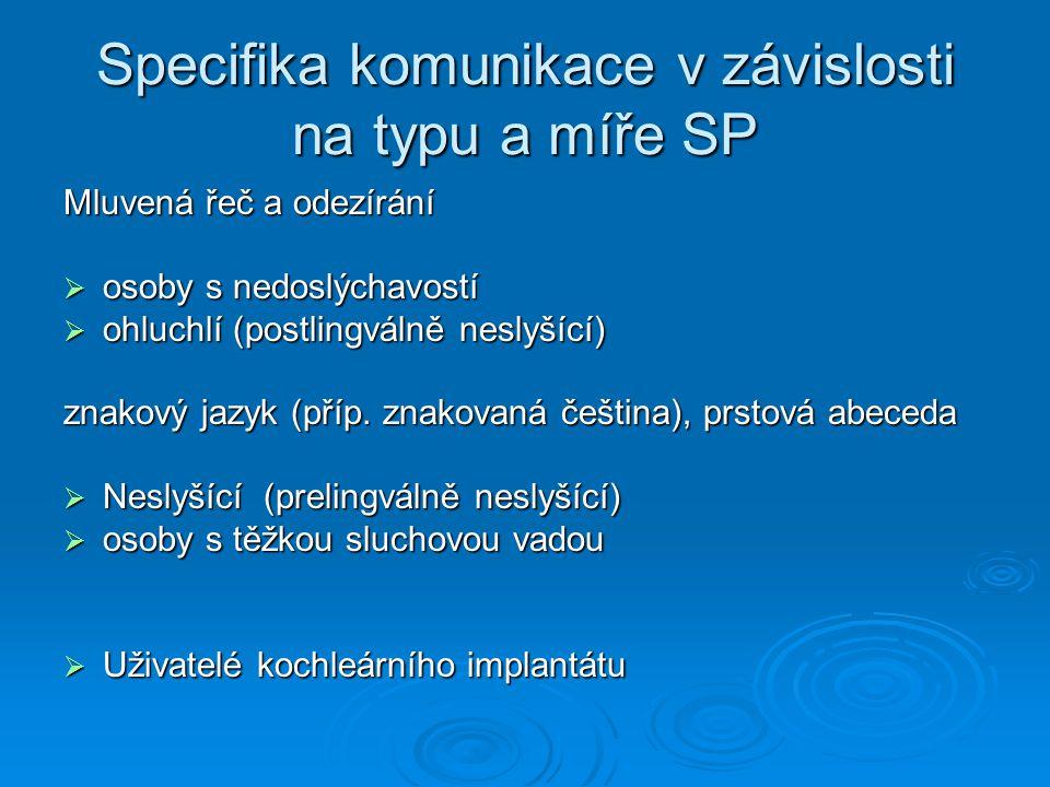 Specifika komunikace v závislosti na typu a míře SP Mluvená řeč a odezírání  osoby s nedoslýchavostí  ohluchlí (postlingválně neslyšící) znakový jaz