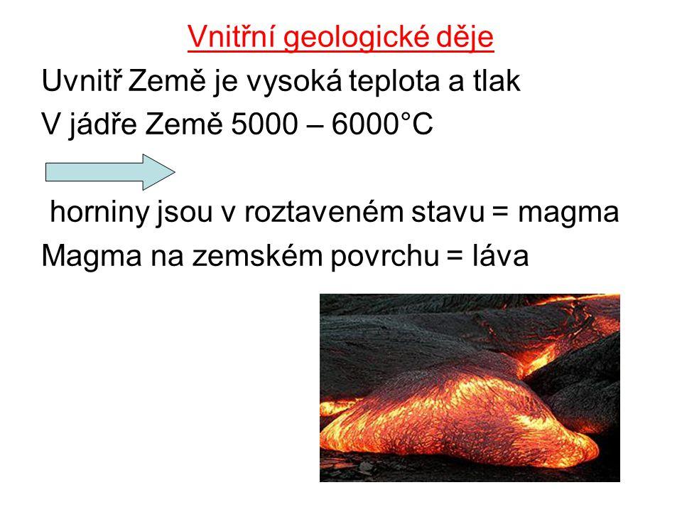 Vnitřní geologické děje Uvnitř Země je vysoká teplota a tlak V jádře Země 5000 – 6000°C horniny jsou v roztaveném stavu = magma Magma na zemském povrchu = láva