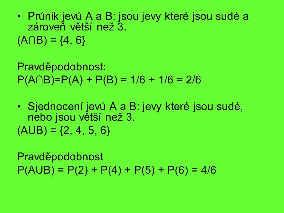 Průnik jevů A a B: jsou jevy které jsou sudé a zároveň větší než 3. (A∩B) = {4, 6} Pravděpodobnost: P(A∩B)=P(A) + P(B) = 1/6 + 1/6 = 2/6 Sjednocení je