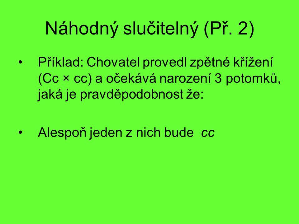 Náhodný slučitelný (Př. 2) Příklad: Chovatel provedl zpětné křížení (Cc × cc) a očekává narození 3 potomků, jaká je pravděpodobnost že: Alespoň jeden
