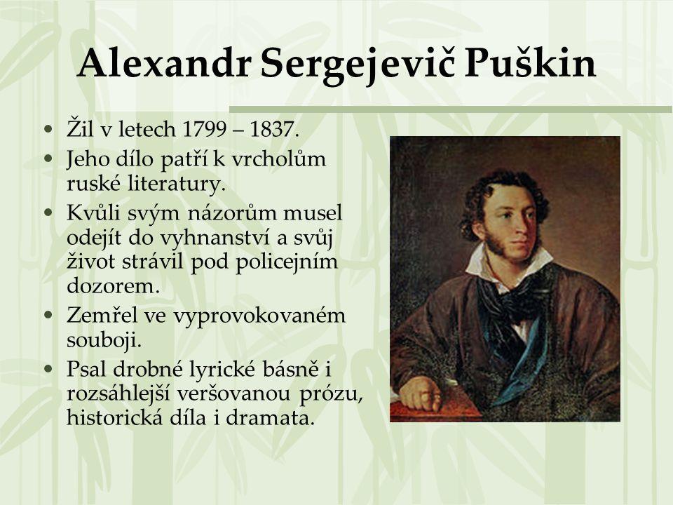 Alexandr Sergejevič Puškin Žil v letech 1799 – 1837. Jeho dílo patří k vrcholům ruské literatury. Kvůli svým názorům musel odejít do vyhnanství a svůj
