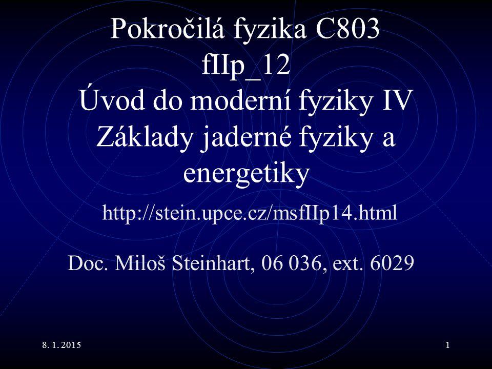 8. 1. 20151 Pokročilá fyzika C803 fIIp_12 Úvod do moderní fyziky IV Základy jaderné fyziky a energetiky Doc. Miloš Steinhart, 06 036, ext. 6029 http:/