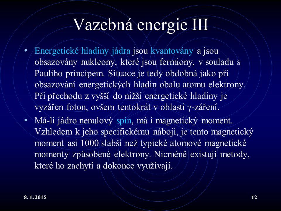 8. 1. 201512 Vazebná energie III Energetické hladiny jádra jsou kvantovány a jsou obsazovány nukleony, které jsou fermiony, v souladu s Pauliho princi