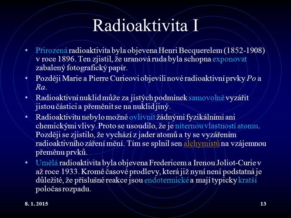 8. 1. 201513 Radioaktivita I Přirozená radioaktivita byla objevena Henri Becquerelem (1852-1908) v roce 1896. Ten zjistil, že uranová ruda byla schopn