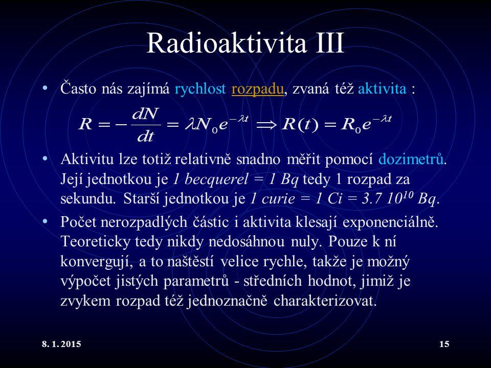 8. 1. 201515 Radioaktivita III Často nás zajímá rychlost rozpadu, zvaná též aktivita :rozpadu Aktivitu lze totiž relativně snadno měřit pomocí dozimet