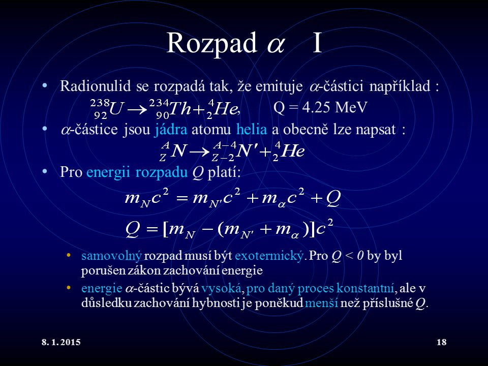 8. 1. 201518 Rozpad  I Radionulid se rozpadá tak, že emituje  -částici například :, Q = 4.25 MeV  -částice jsou jádra atomu helia a obecně lze naps