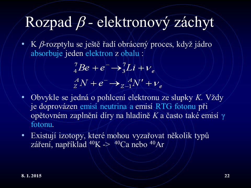 8. 1. 201522 Rozpad  - elektronový záchyt K  -rozptylu se ještě řadí obrácený proces, když jádro absorbuje jeden elektron z obalu : Obvykle se jedná