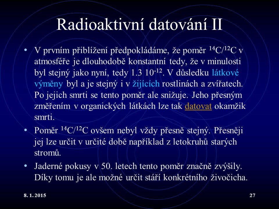 8. 1. 201527 Radioaktivní datování II V prvním přiblížení předpokládáme, že poměr 14 C/ 12 C v atmosféře je dlouhodobě konstantní tedy, že v minulosti