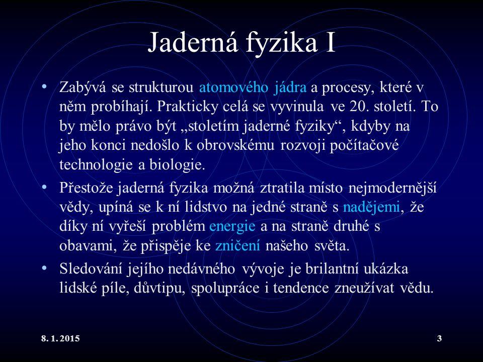8. 1. 20153 Jaderná fyzika I Zabývá se strukturou atomového jádra a procesy, které v něm probíhají. Prakticky celá se vyvinula ve 20. století. To by m