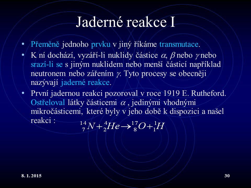 8. 1. 201530 Jaderné reakce I Přeměně jednoho prvku v jiný říkáme transmutace. K ní dochází, vyzáří-li nuklidy částice ,  nebo  nebo srazí-li se s