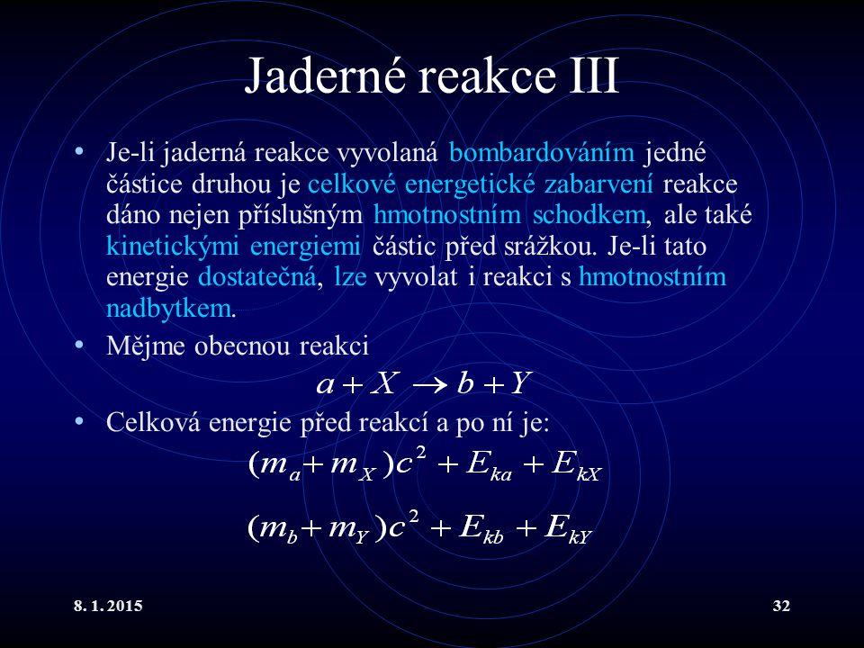 8. 1. 201532 Jaderné reakce III Je-li jaderná reakce vyvolaná bombardováním jedné částice druhou je celkové energetické zabarvení reakce dáno nejen př