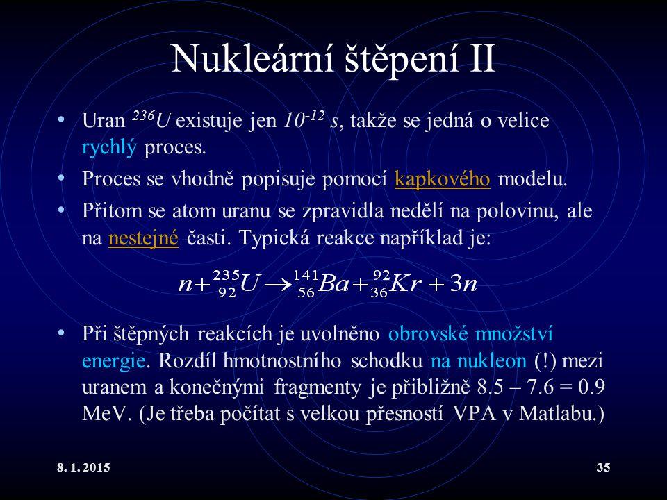 8. 1. 201535 Nukleární štěpení II Uran 236 U existuje jen 10 -12 s, takže se jedná o velice rychlý proces. Proces se vhodně popisuje pomocí kapkového