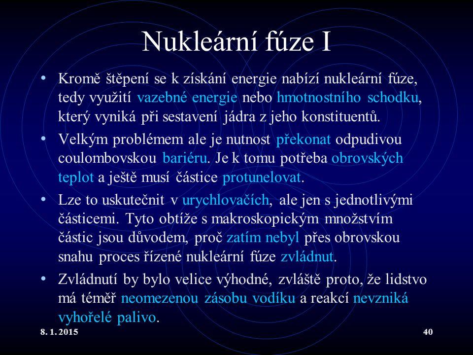 8. 1. 201540 Nukleární fúze I Kromě štěpení se k získání energie nabízí nukleární fúze, tedy využití vazebné energie nebo hmotnostního schodku, který