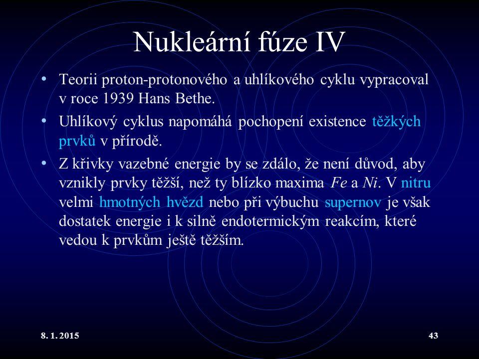 8. 1. 201543 Nukleární fúze IV Teorii proton-protonového a uhlíkového cyklu vypracoval v roce 1939 Hans Bethe. Uhlíkový cyklus napomáhá pochopení exis