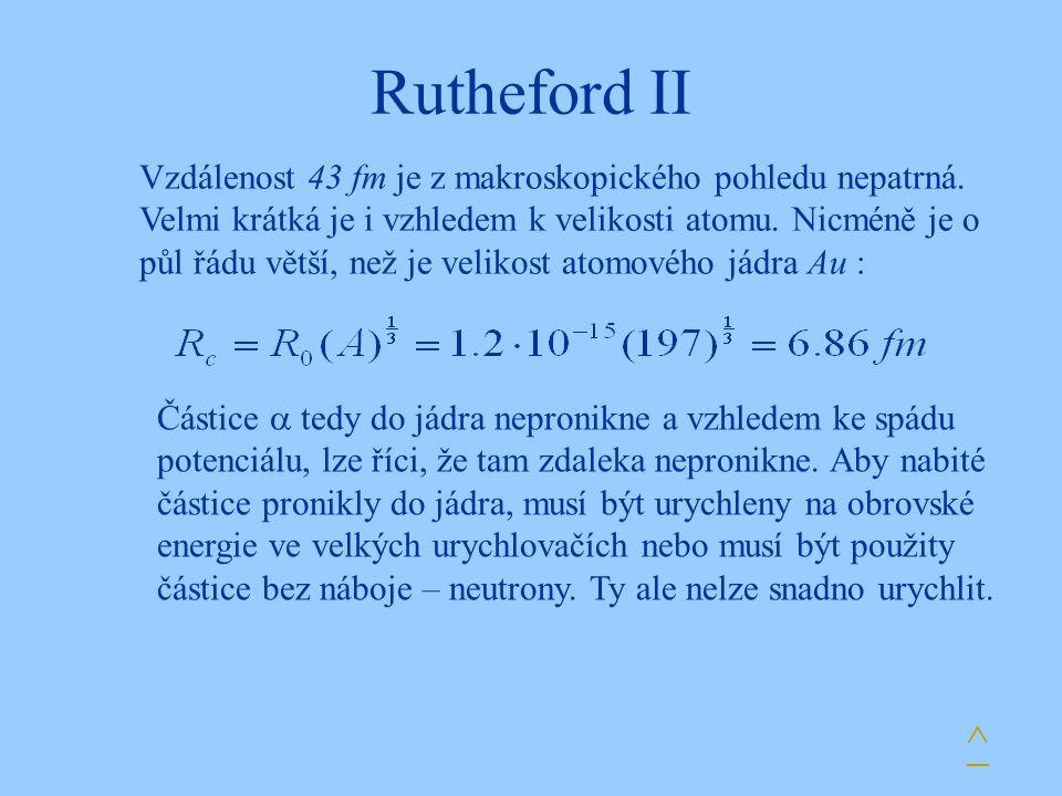 Rutheford II ^ Vzdálenost 43 fm je z makroskopického pohledu nepatrná. Velmi krátká je i vzhledem k velikosti atomu. Nicméně je o půl řádu větší, než