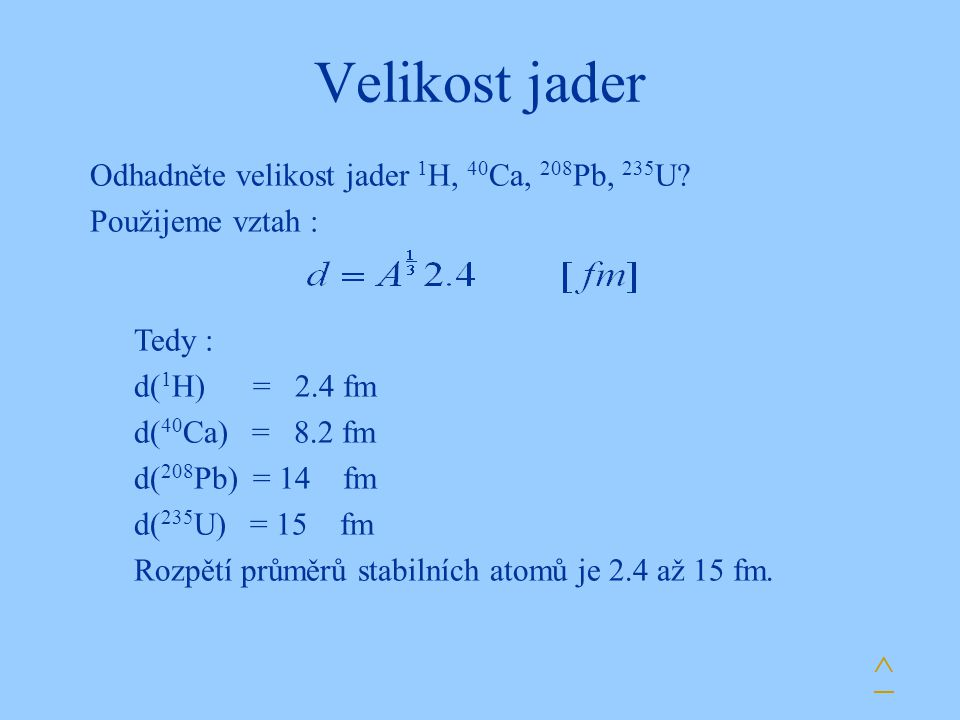 Velikost jader ^ Odhadněte velikost jader 1 H, 40 Ca, 208 Pb, 235 U? Použijeme vztah : Tedy : d( 1 H) = 2.4 fm d( 40 Ca) = 8.2 fm d( 208 Pb) = 14 fm d