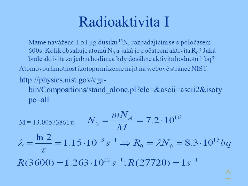 Radioaktivita I Máme naváženo 1.51 μg dusíku 13 N, rozpadajícím se s poločasem 600s. Kolik obsahuje atomů N 0 a jaká je počáteční aktivita R 0 ? Jaká