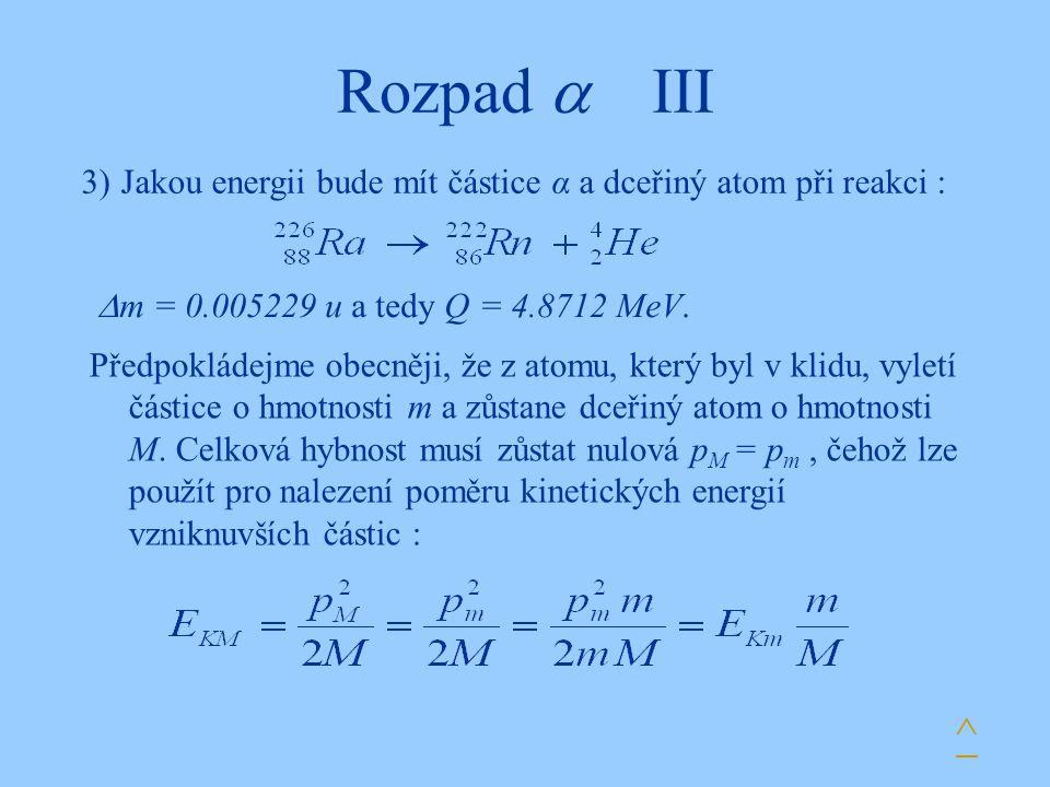 Rozpad  III ^ 3)Jakou energii bude mít částice α a dceřiný atom při reakci : Předpokládejme obecněji, že z atomu, který byl v klidu, vyletí částice o