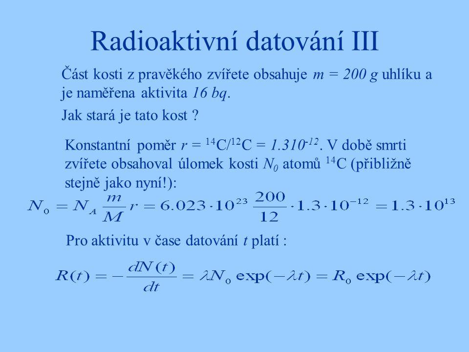 Radioaktivní datování III Část kosti z pravěkého zvířete obsahuje m = 200 g uhlíku a je naměřena aktivita 16 bq. Jak stará je tato kost ? Konstantní p