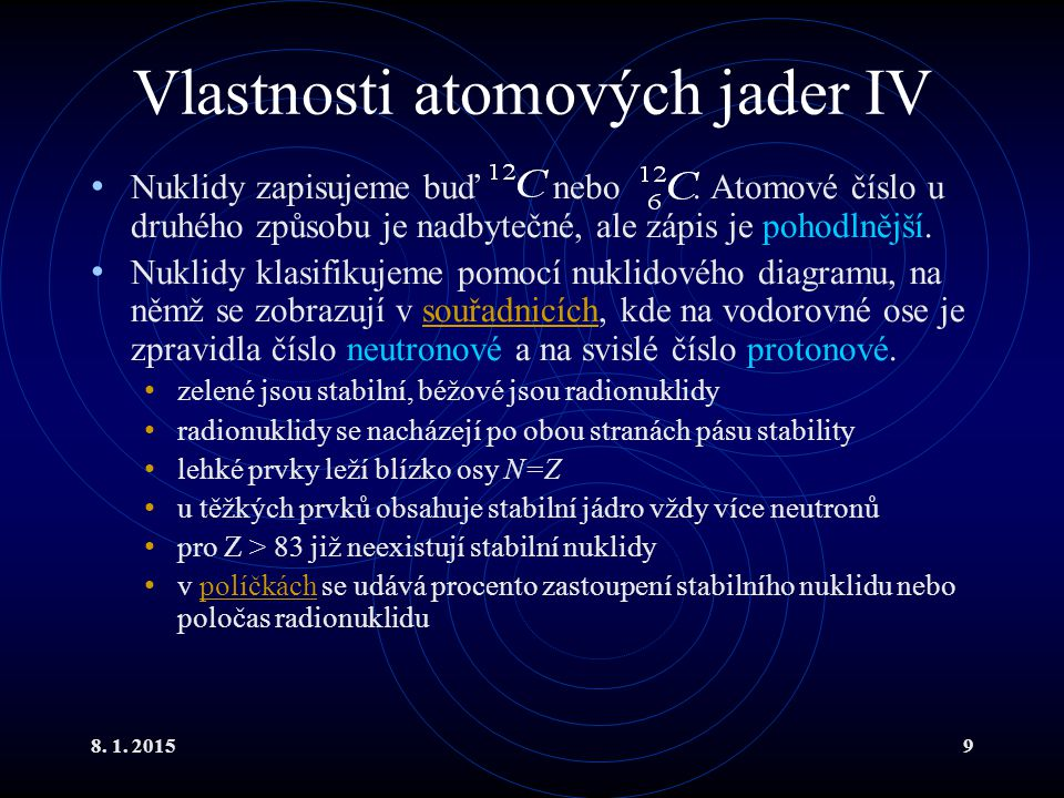 8. 1. 20159 Vlastnosti atomových jader IV Nuklidy zapisujeme buď nebo. Atomové číslo u druhého způsobu je nadbytečné, ale zápis je pohodlnější. Nuklid