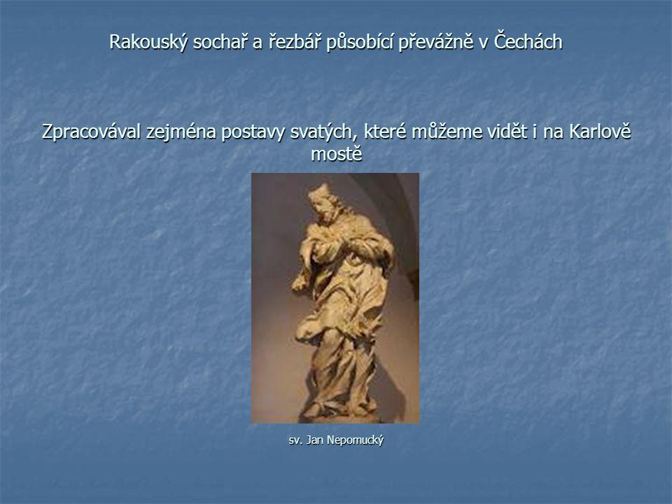 Rakouský sochař a řezbář působící převážně v Čechách Zpracovával zejména postavy svatých, které můžeme vidět i na Karlově mostě sv.