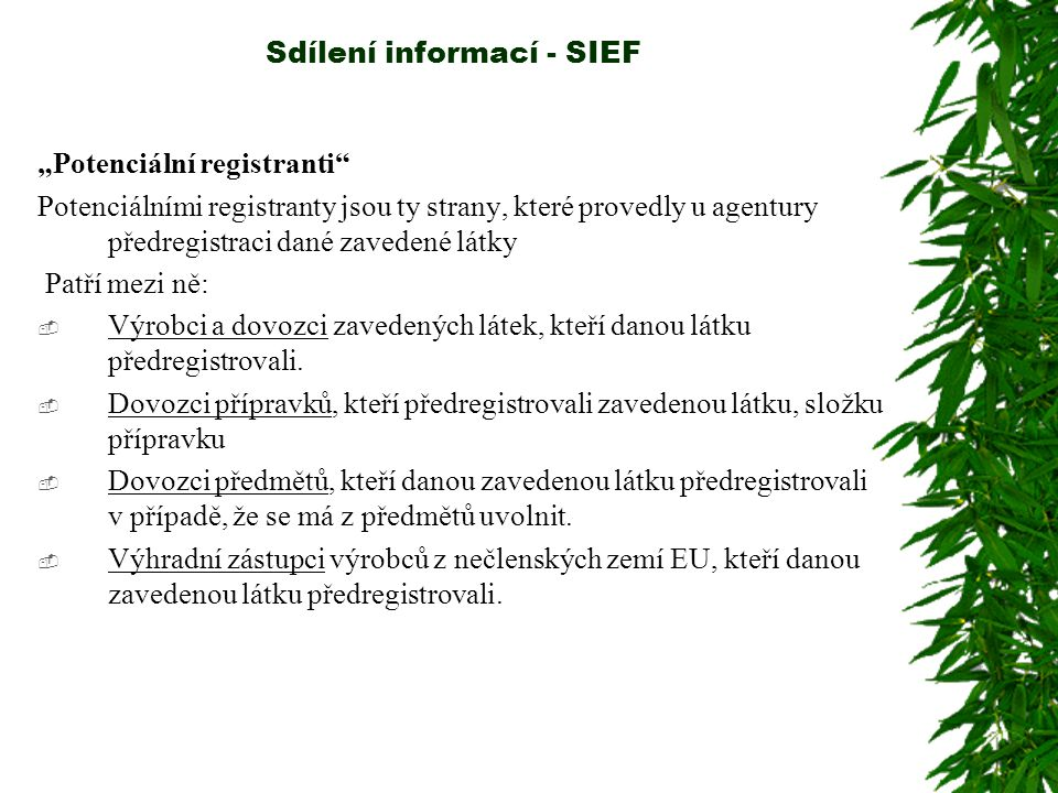 """Sdílení informací - SIEF """"Potenciální registranti Potenciálními registranty jsou ty strany, které provedly u agentury předregistraci dané zavedené látky Patří mezi ně:  Výrobci a dovozci zavedených látek, kteří danou látku předregistrovali."""