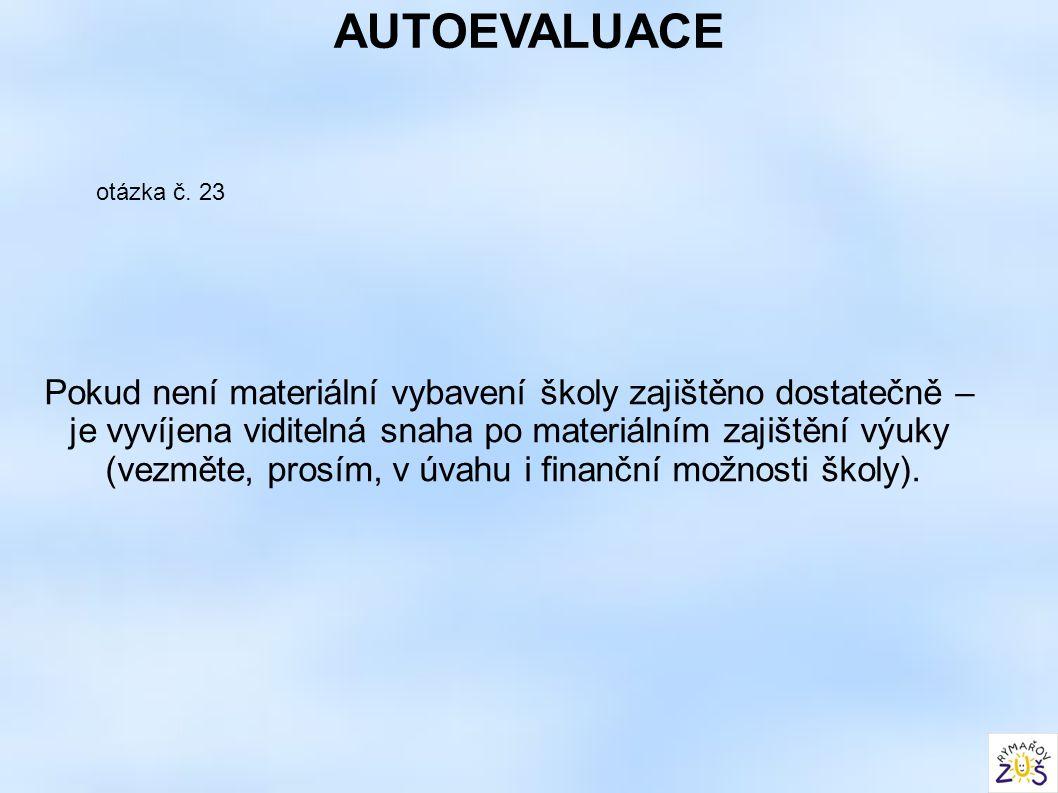 AUTOEVALUACE otázka č. 23 Pokud není materiální vybavení školy zajištěno dostatečně – je vyvíjena viditelná snaha po materiálním zajištění výuky (vezm