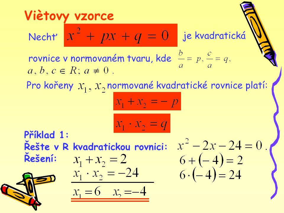 Viètovy vzorce Nechť je kvadratická rovnice v normovaném tvaru, kde normované kvadratické rovnice platí:Pro kořeny Příklad 1: Řešte v R kvadratickou rovnici: Řešení: