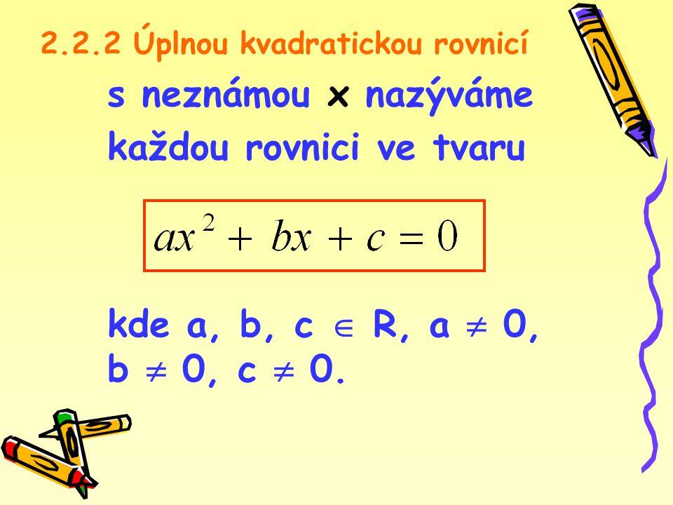 2.2.2 Úplnou kvadratickou rovnicí s neznámou x nazýváme každou rovnici ve tvaru kde a, b, c  R, a  0, b  0, c  0.