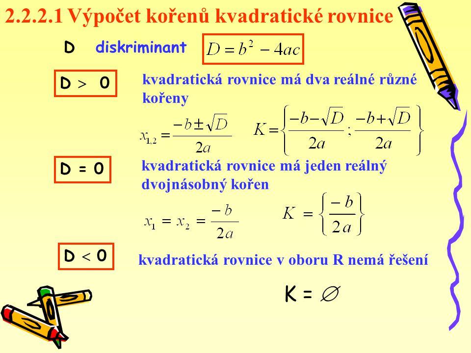2.2.2.1 Výpočet kořenů kvadratické rovnice kvadratická rovnice má dva reálné různé kořeny kvadratická rovnice má jeden reálný dvojnásobný kořen kvadratická rovnice v oboru R nemá řešení D diskriminant D  0 D = 0 D  0 K = 