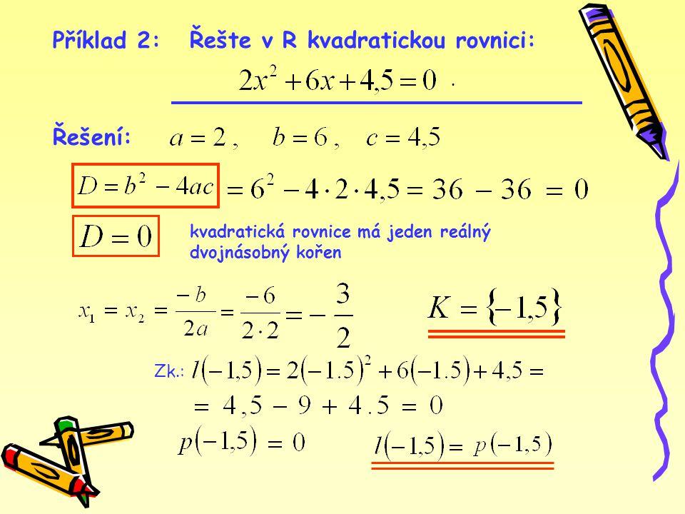 Příklad 3: Řešte v R kvadratickou rovnici: Řešení: D  0 kvadratická rovnice v oboru R nemá řešení K =  Cvičení 2.2.2.1: Řešte v R kvadratické rovnice: 1.