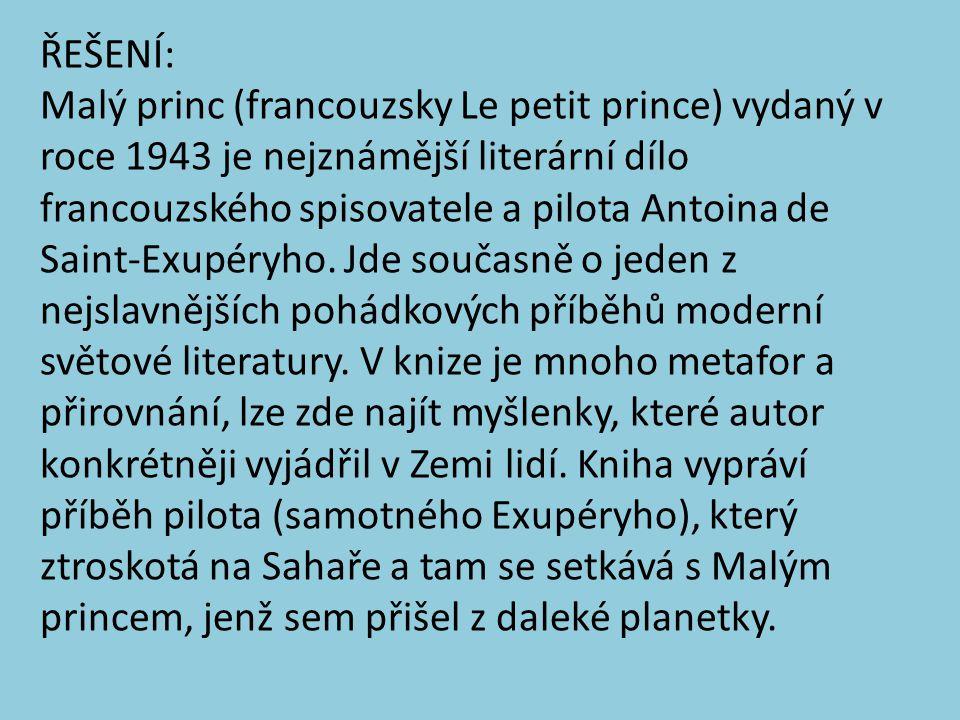 ŘEŠENÍ: Malý princ (francouzsky Le petit prince) vydaný v roce 1943 je nejznámější literární dílo francouzského spisovatele a pilota Antoina de Saint-Exupéryho.