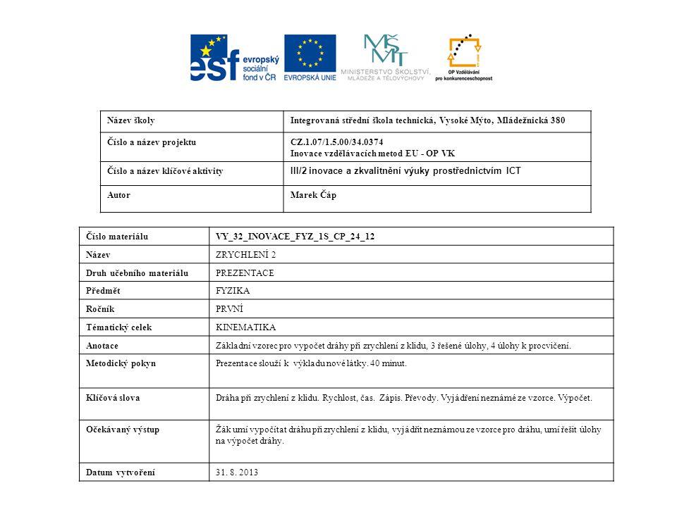 Název školyIntegrovaná střední škola technická, Vysoké Mýto, Mládežnická 380 Číslo a název projektuCZ.1.07/1.5.00/34.0374 Inovace vzdělávacích metod EU - OP VK Číslo a název klíčové aktivity III/2 inovace a zkvalitnění výuky prostřednictvím ICT AutorMarek Čáp Číslo materiáluVY_32_INOVACE_FYZ_1S_CP_24_12 NázevZRYCHLENÍ 2 Druh učebního materiáluPREZENTACE PředmětFYZIKA RočníkPRVNÍ Tématický celekKINEMATIKA AnotaceZákladní vzorec pro vypočet dráhy při zrychlení z klidu, 3 řešené úlohy, 4 úlohy k procvičení.