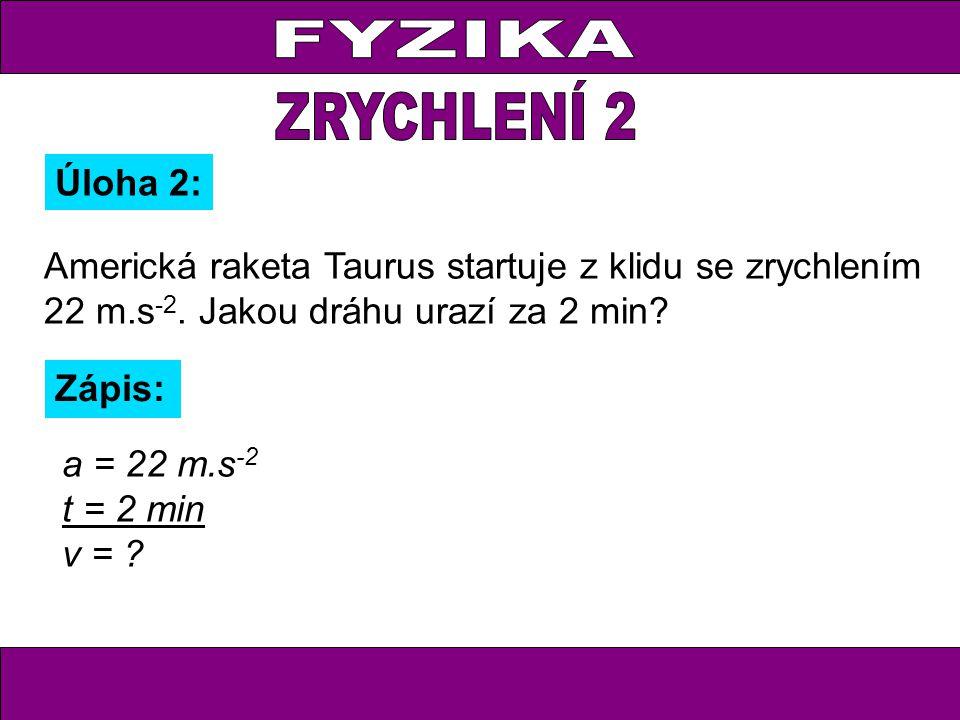 Úloha 2: Zápis: a = 22 m.s -2 t = 2 min v = ? Americká raketa Taurus startuje z klidu se zrychlením 22 m.s -2. Jakou dráhu urazí za 2 min?