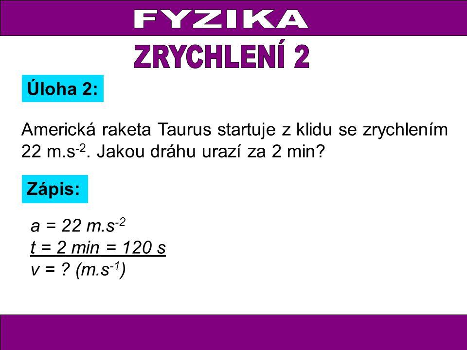 Úloha 2: Zápis: a = 22 m.s -2 t = 2 min = 120 s v = ? (m.s -1 ) Americká raketa Taurus startuje z klidu se zrychlením 22 m.s -2. Jakou dráhu urazí za
