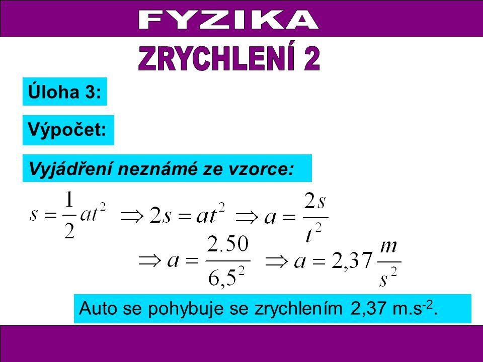 Úloha 3: Auto se pohybuje se zrychlením 2,37 m.s -2. Výpočet: Vyjádření neznámé ze vzorce: