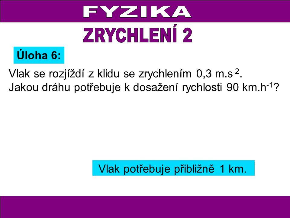 Úloha 6: Vlak se rozjíždí z klidu se zrychlením 0,3 m.s -2. Jakou dráhu potřebuje k dosažení rychlosti 90 km.h -1 ? Vlak potřebuje přibližně 1 km.