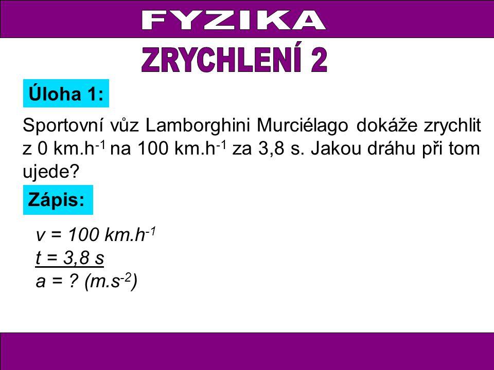 Úloha 1: Zápis: v = 100 km.h -1 t = 3,8 s a = ? (m.s -2 ) Sportovní vůz Lamborghini Murciélago dokáže zrychlit z 0 km.h -1 na 100 km.h -1 za 3,8 s. Ja