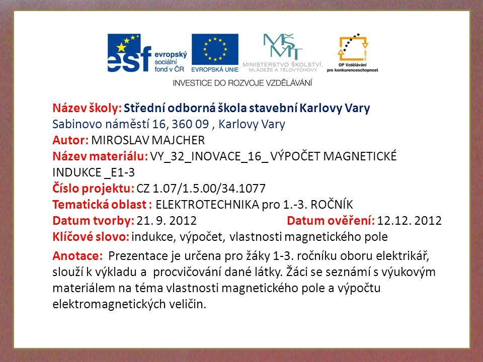Název školy: Střední odborná škola stavební Karlovy Vary Sabinovo náměstí 16, 360 09, Karlovy Vary Autor: MIROSLAV MAJCHER Název materiálu: VY_32_INOVACE_16_ VÝPOČET MAGNETICKÉ INDUKCE _E1-3 Číslo projektu: CZ 1.07/1.5.00/34.1077 Tematická oblast : ELEKTROTECHNIKA pro 1.-3.