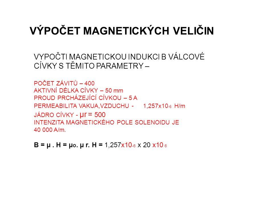 VÝPOČET MAGNETICKÝCH VELIČIN VYPOČTI MAGNETICKOU INDUKCI B VÁLCOVÉ CÍVKY S TĚMITO PARAMETRY – POČET ZÁVITŮ – 400 AKTIVNÍ DÉLKA CÍVKY – 50 mm PROUD PRCHÁZEJÍCÍ CÍVKOU – 5 A PERMEABILITA VAKUA,VZDUCHU - 1,257x10 -6 H/m JÁDRO CÍVKY - µr = 500 INTENZITA MAGNETICKÉHO POLE SOLENOIDU JE 40 000 A/m.