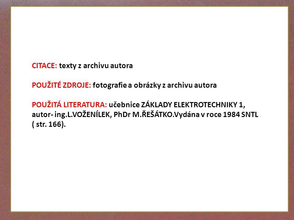 CITACE: texty z archivu autora POUŽITÉ ZDROJE: fotografie a obrázky z archivu autora POUŽITÁ LITERATURA: učebnice ZÁKLADY ELEKTROTECHNIKY 1, autor- ing.L.VOŽENÍLEK, PhDr M.ŘEŠÁTKO.Vydána v roce 1984 SNTL ( str.